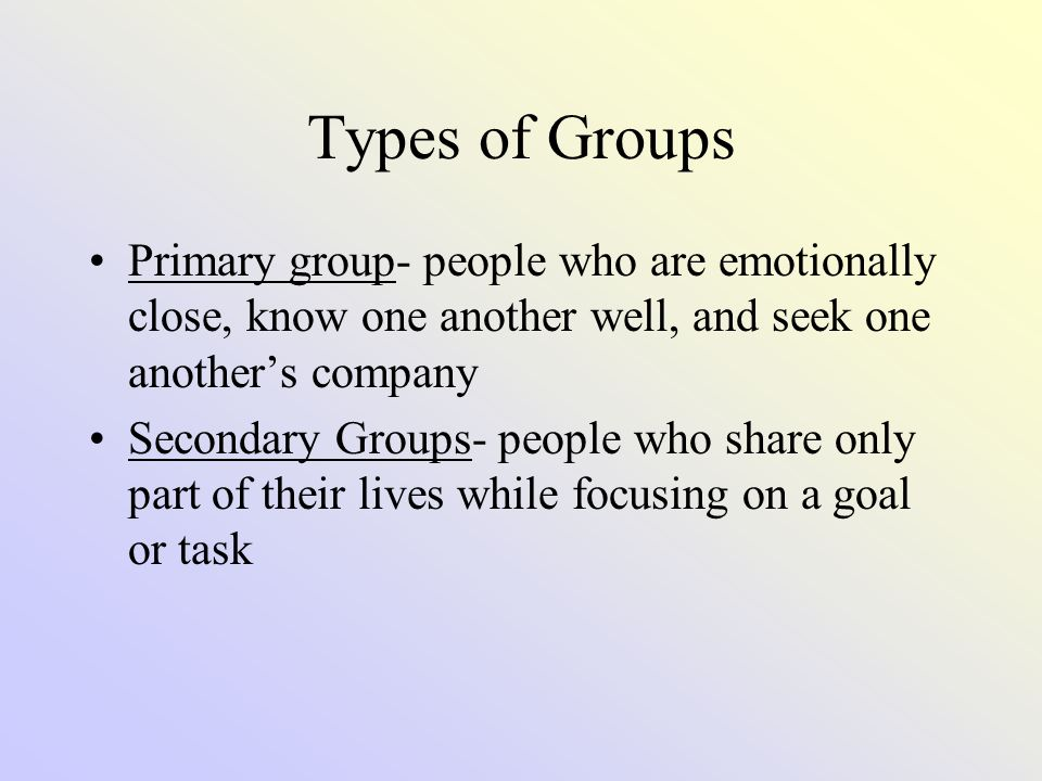 Types of Groups Primary group- people who are emotionally close, know one another well, and seek one another's company.