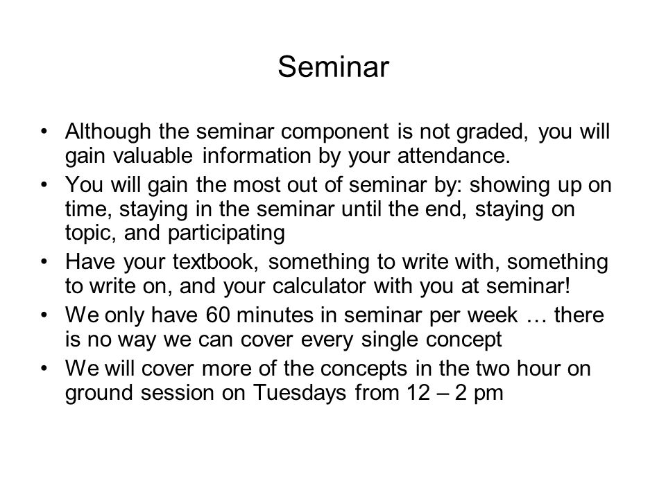 Seminar Although the seminar component is not graded, you will gain valuable information by your attendance.