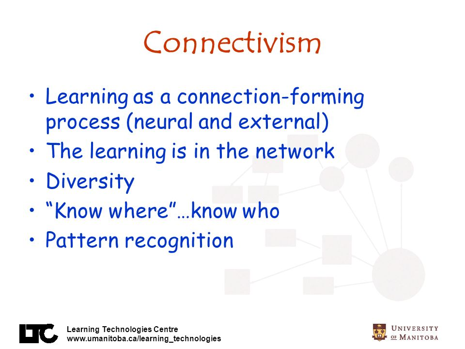 Connectivism Learning as a connection-forming process (neural and external) The learning is in the network.
