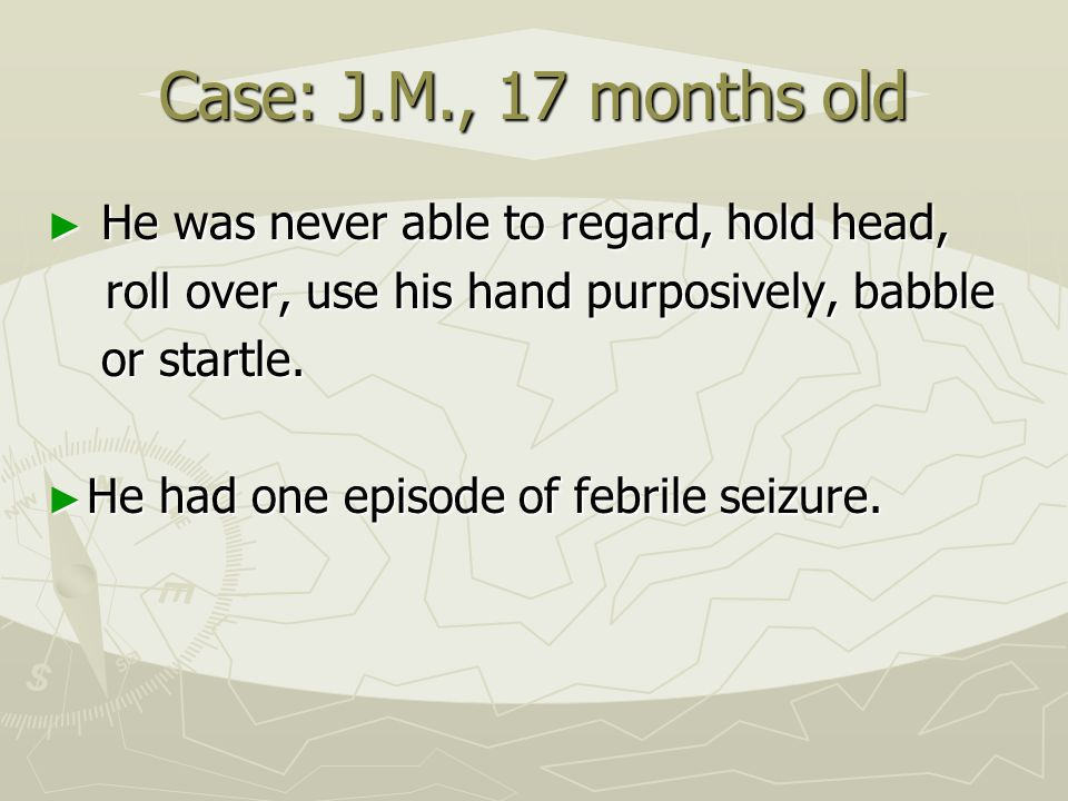 Case: J.M., 17 months old He was never able to regard, hold head,