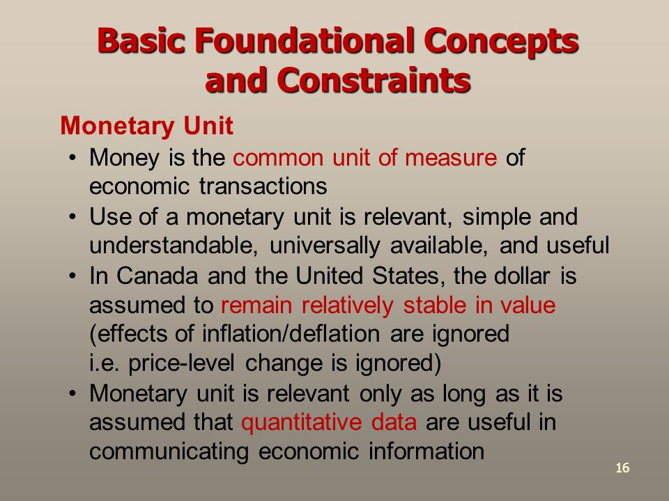 stable monetary unit concept Stable measuring unit concept assumes that the base currency used to prepare financial statements is constant in real value ie purchasing power of money is stable and is not significantly affected by inflation or deflation to require: either change in capital maintenance method or adjustments to .