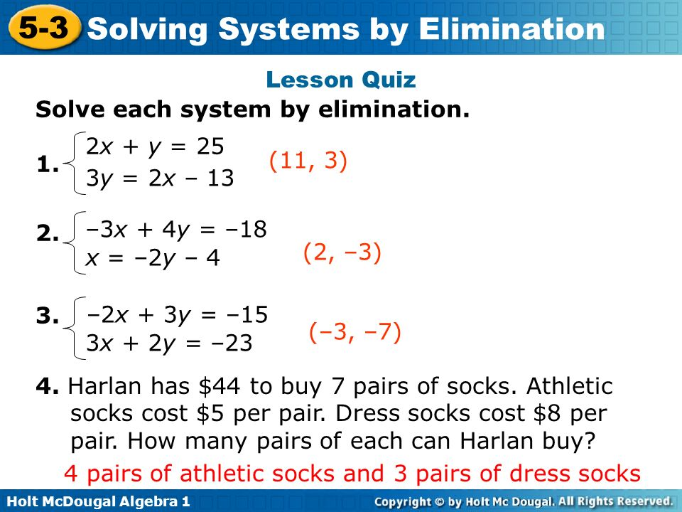Lesson Quiz Solve each system by elimination x + y = 25. (11, 3) 3y = 2x – 13. –3x + 4y = –18.