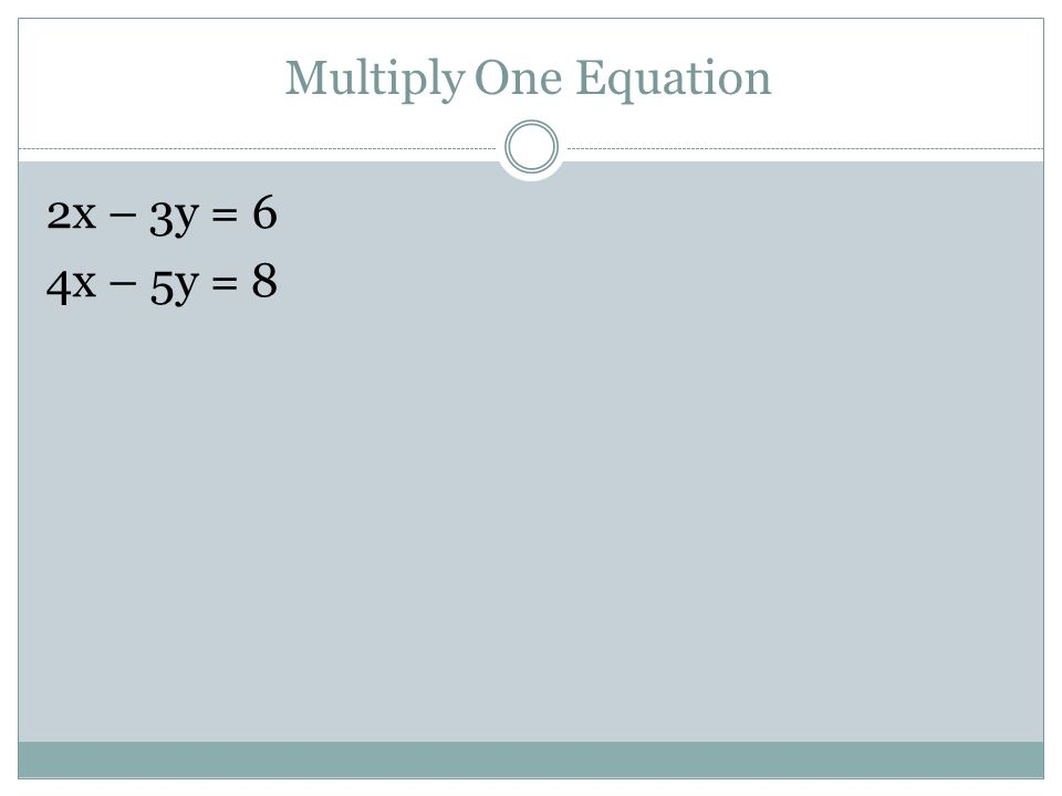 Multiply One Equation 2x – 3y = 6 4x – 5y = 8