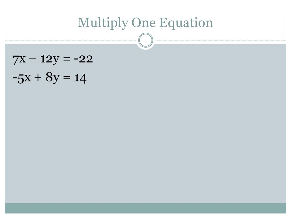 Multiply One Equation 7x – 12y = x + 8y = 14