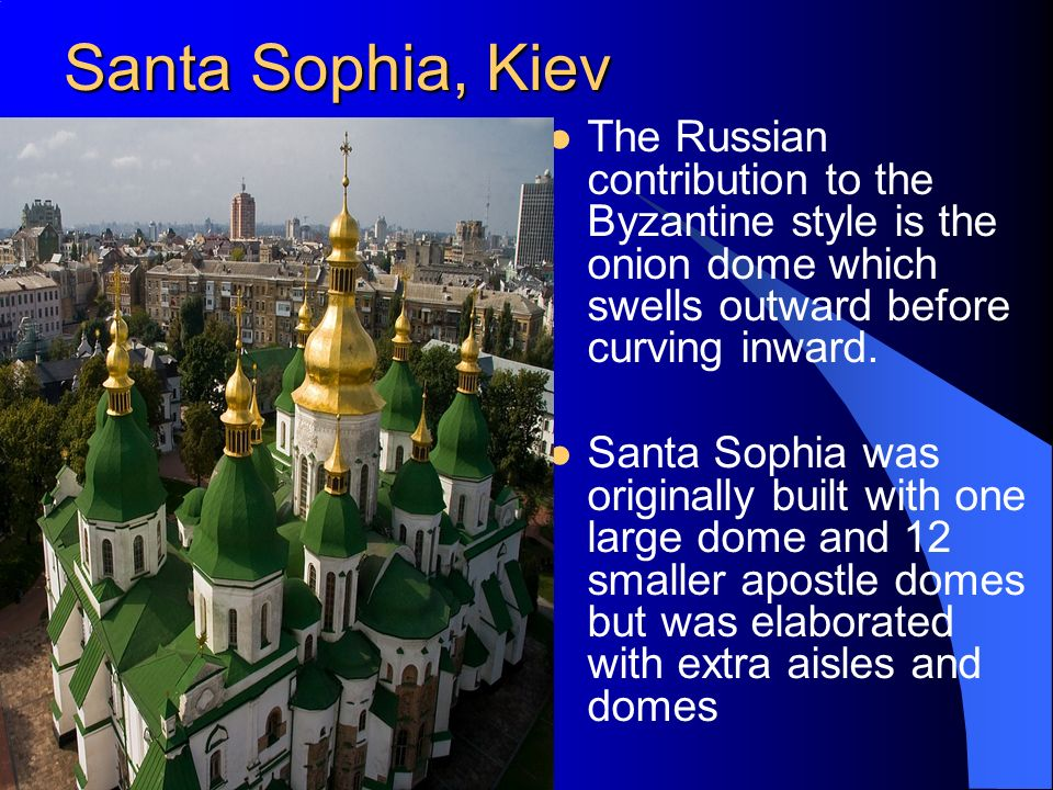 Santa Sophia, Kiev The Russian contribution to the Byzantine style is the onion dome which swells outward before curving inward.