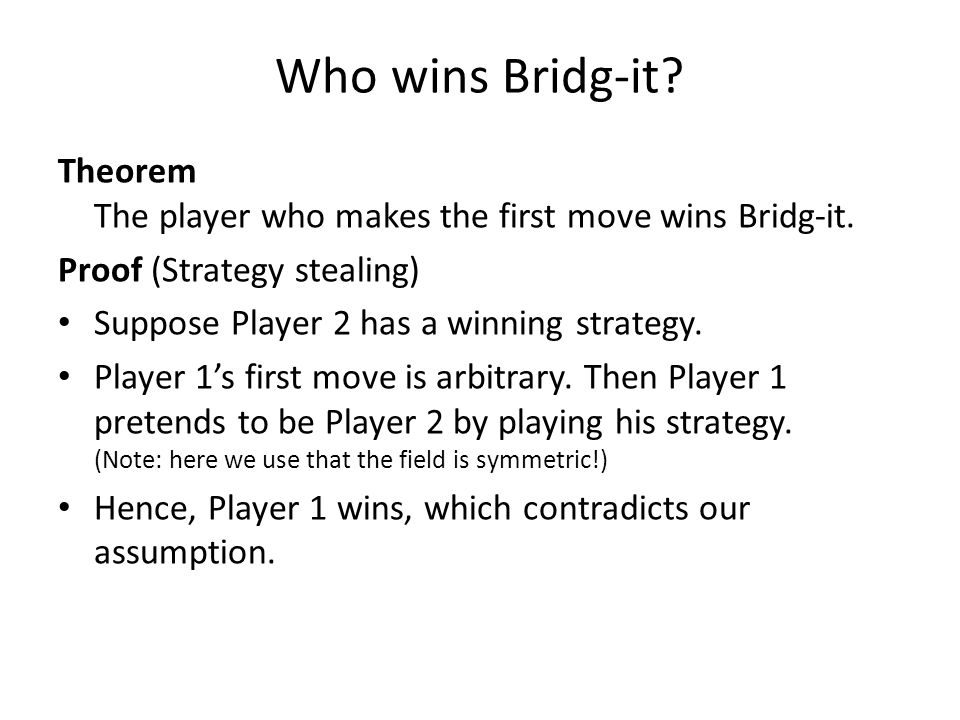 Who wins Bridg-it Theorem The player who makes the first move wins Bridg-it. Proof (Strategy stealing)