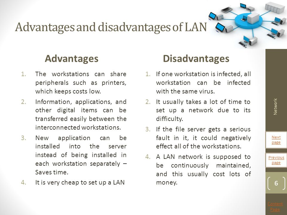 advantages and disadvantages of lan wan What are the advantages and disadvantages of lan 2 following 11 answers 11 report abuse are you sure that you want to delete this answer what are the disadvantages&advantages of lan &wan: advantages and disadvantages of lan and wan more questions.