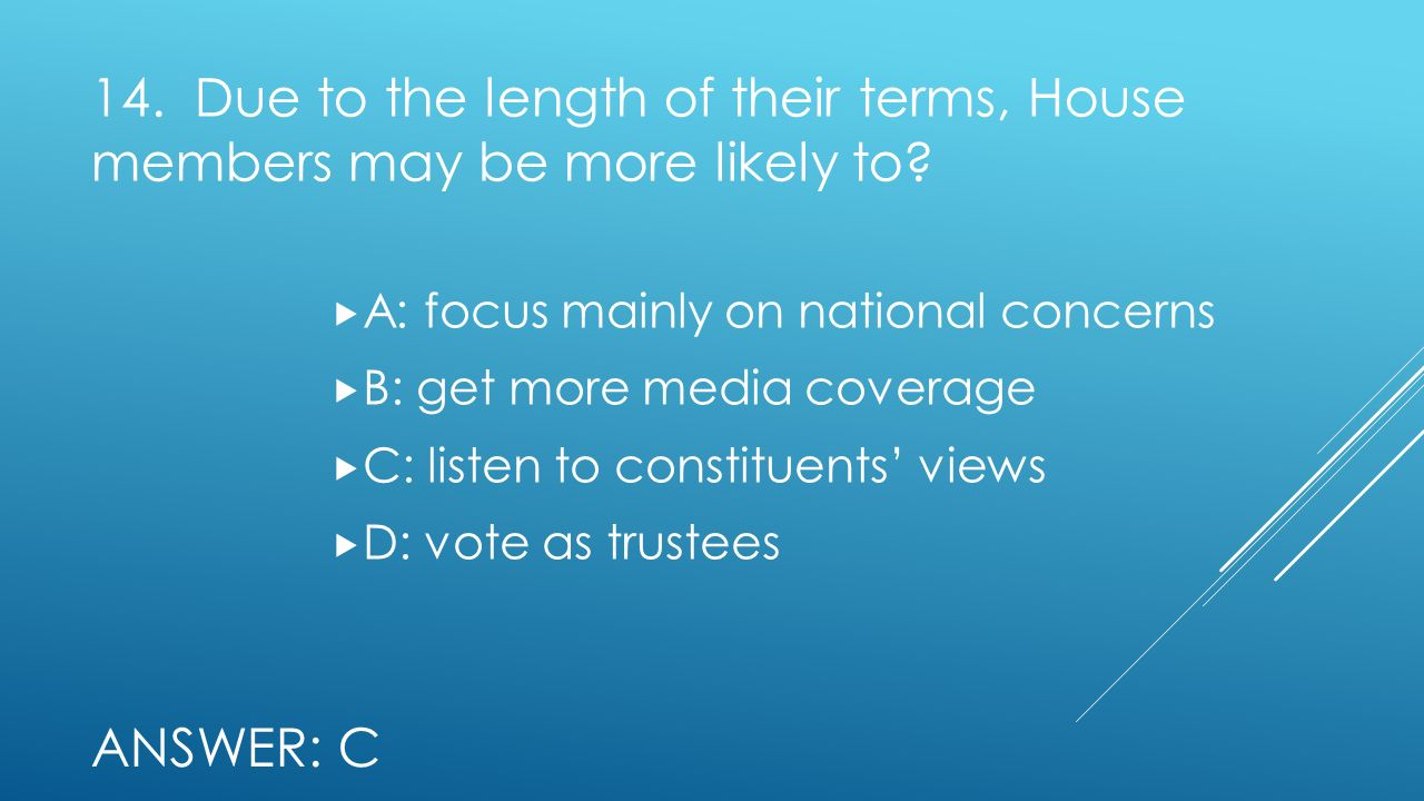 14. Due to the length of their terms, House members may be more likely to