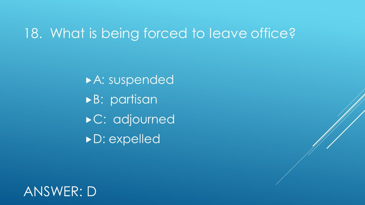 18. What is being forced to leave office