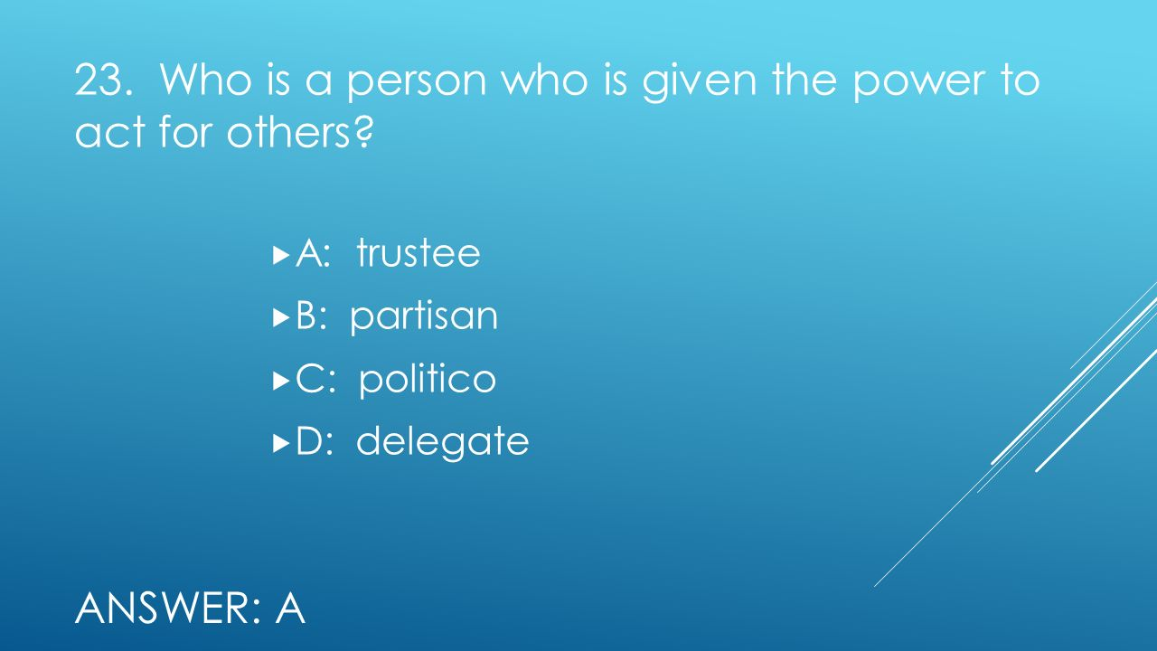 23. Who is a person who is given the power to act for others