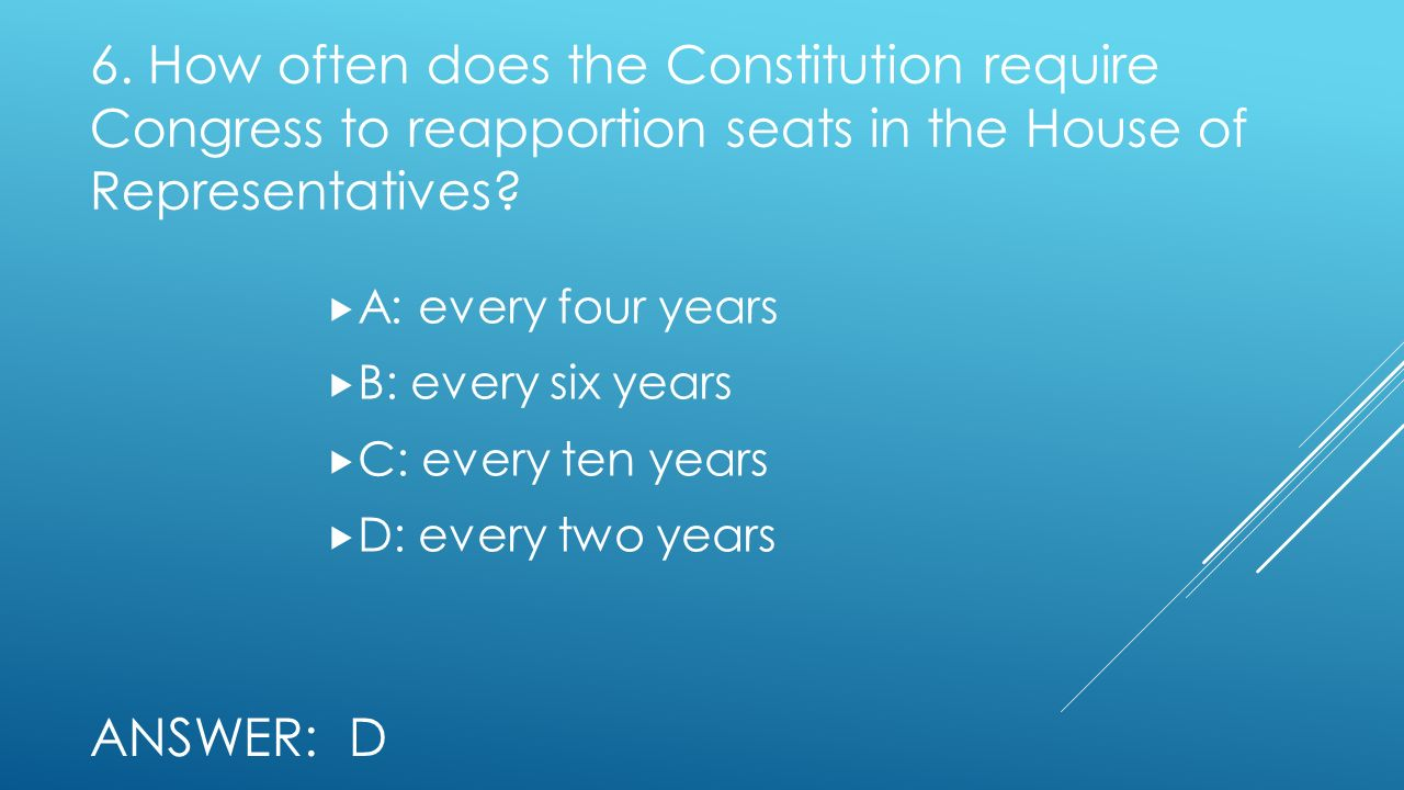 6. How often does the Constitution require Congress to reapportion seats in the House of Representatives