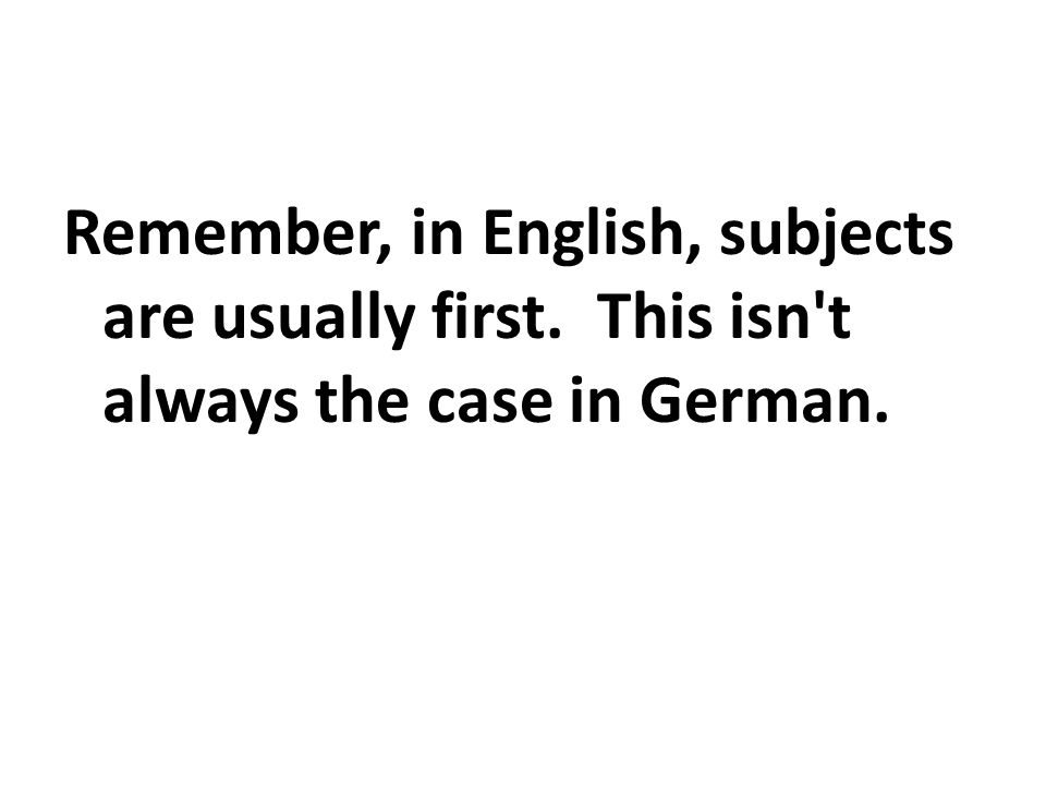 Remember, in English, subjects are usually first