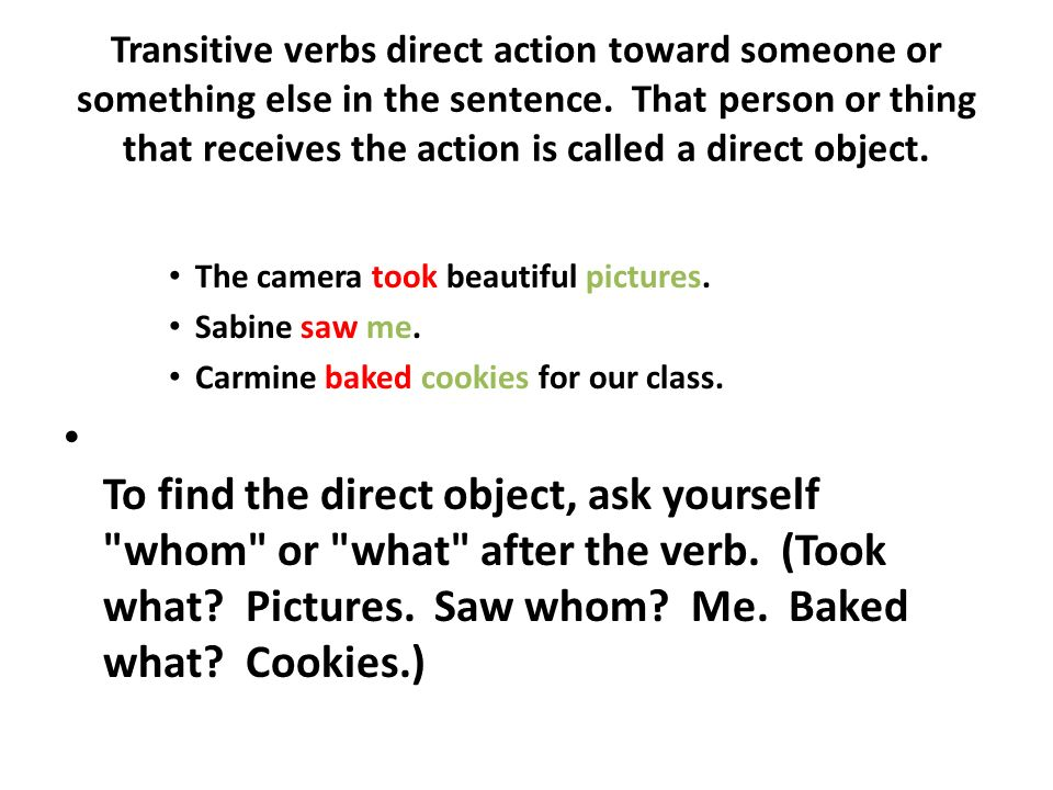 Transitive verbs direct action toward someone or something else in the sentence. That person or thing that receives the action is called a direct object.