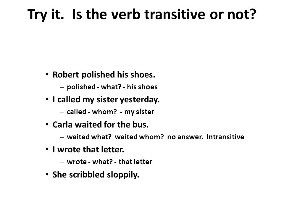 Try it. Is the verb transitive or not