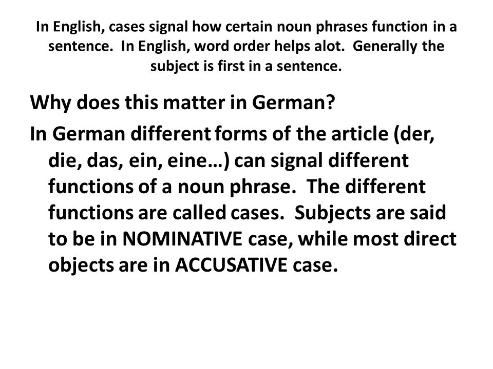 In English, cases signal how certain noun phrases function in a sentence. In English, word order helps alot. Generally the subject is first in a sentence.