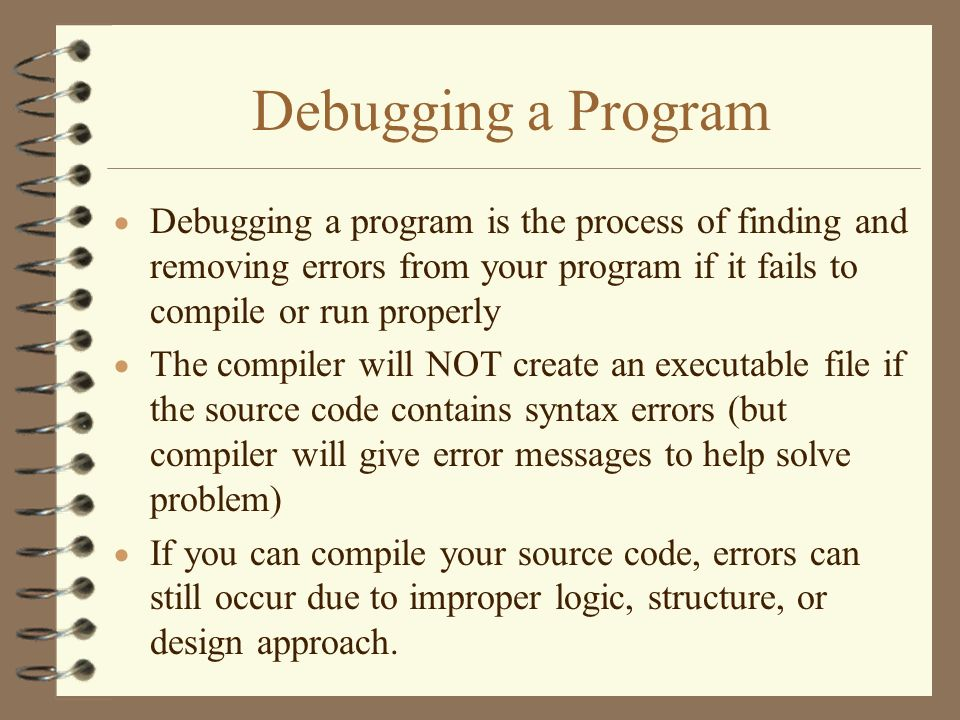 Debugging a Program Debugging a program is the process of finding and removing errors from your program if it fails to compile or run properly.