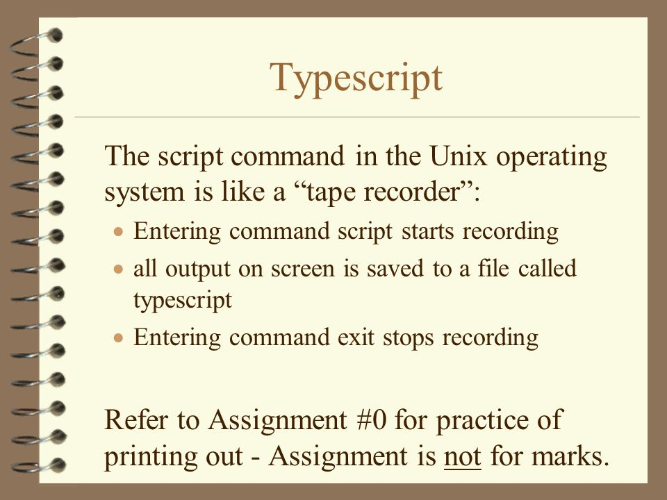 Typescript The script command in the Unix operating system is like a tape recorder : Entering command script starts recording.