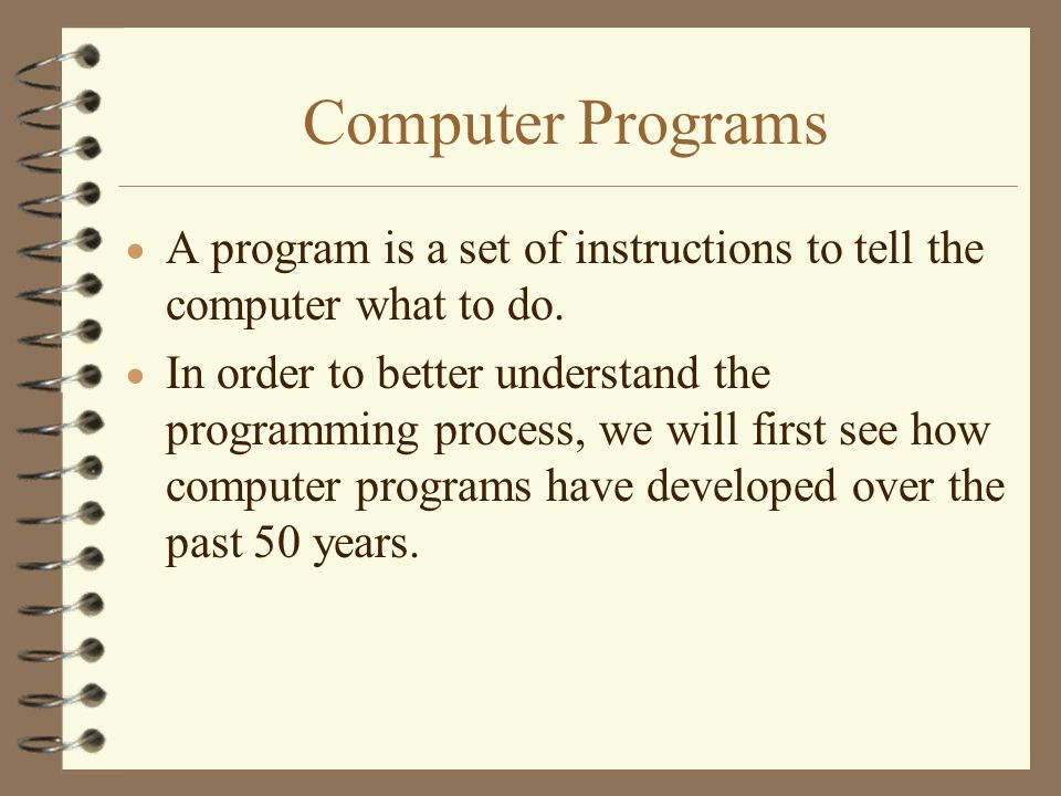 Computer Programs A program is a set of instructions to tell the computer what to do.