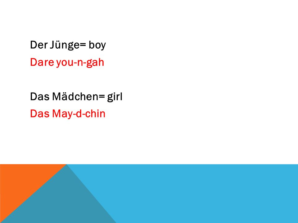 Der Jünge= boy Dare you-n-gah Das Mädchen= girl Das May-d-chin