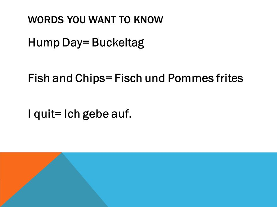 Words you want to know Hump Day= Buckeltag Fish and Chips= Fisch und Pommes frites I quit= Ich gebe auf.
