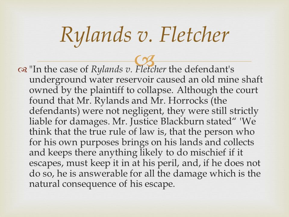 rylands v fletcher Rylands v fletcher [1868] ukhl 1 house of lords the defendant owned a mill and constructed a reservoir on their land the reservoir was placed over a disused mine.