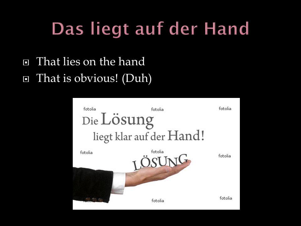 Das liegt auf der Hand That lies on the hand That is obvious! (Duh)