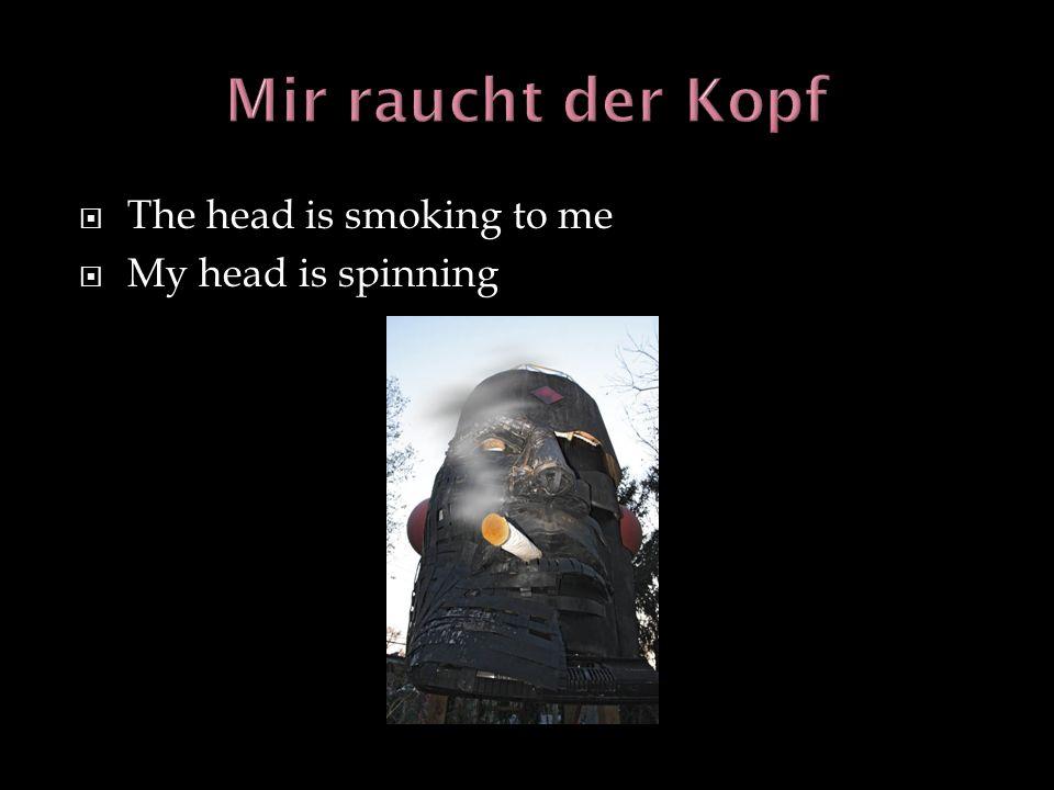 Mir raucht der Kopf The head is smoking to me My head is spinning