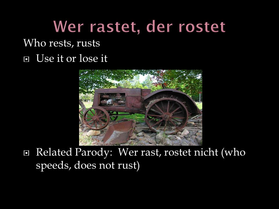 Wer rastet, der rostet Who rests, rusts Use it or lose it