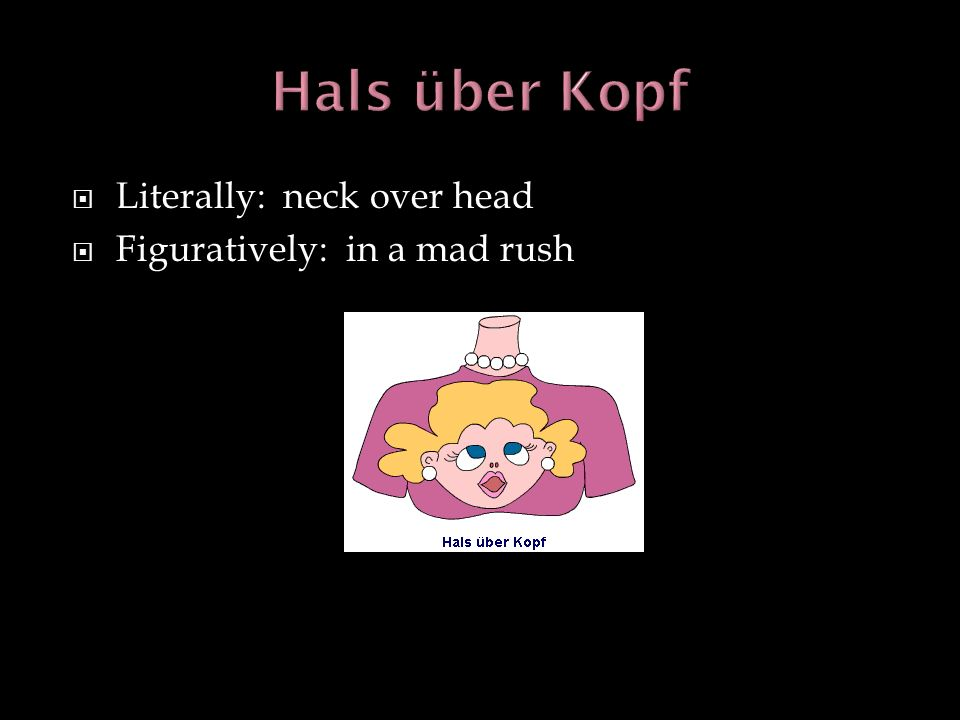 Hals über Kopf Literally: neck over head Figuratively: in a mad rush