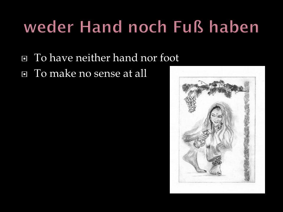 weder Hand noch Fuß haben