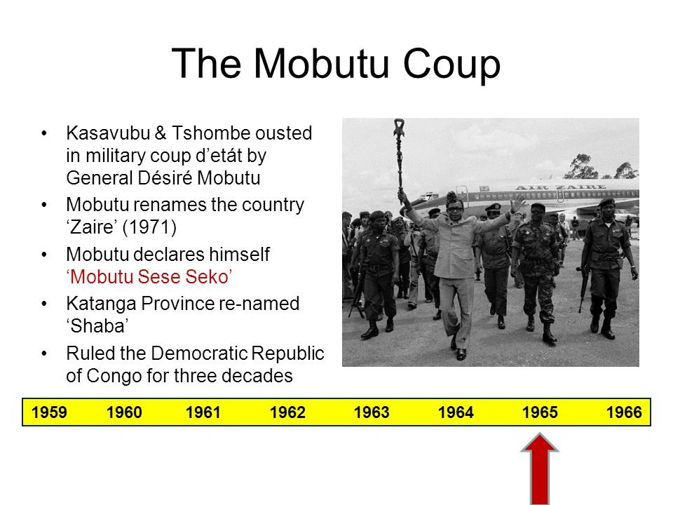 The Mobutu Coup Kasavubu & Tshombe ousted in military coup d'etát by General Désiré Mobutu. Mobutu renames the country 'Zaire' (1971)