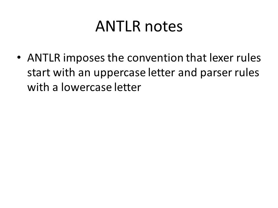 ANTLR notesANTLR imposes the convention that lexer rules start with an uppercase letter and parser rules with a lowercase letter.