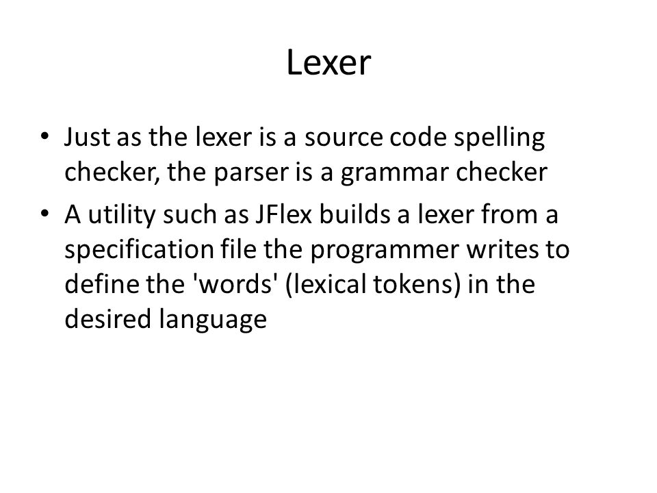 LexerJust as the lexer is a source code spelling checker, the parser is a grammar checker.