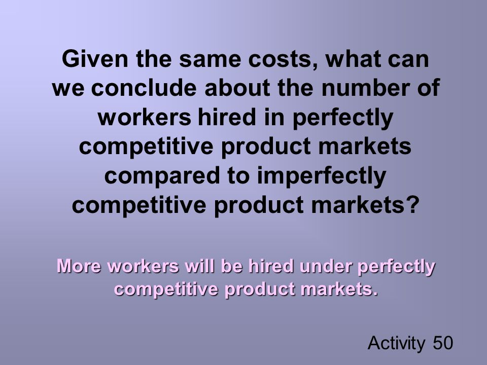Given the same costs, what can we conclude about the number of workers hired in perfectly competitive product markets compared to imperfectly competitive product markets