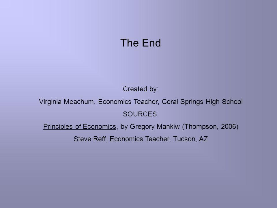 The End Created by: Virginia Meachum, Economics Teacher, Coral Springs High School. SOURCES: