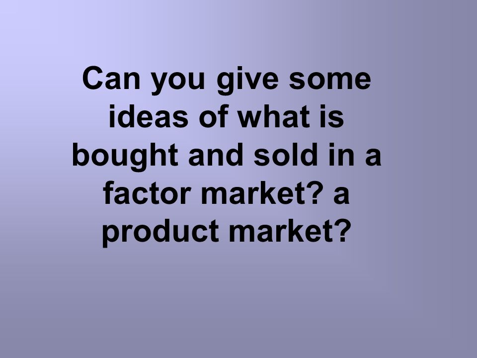 Can you give some ideas of what is bought and sold in a factor market