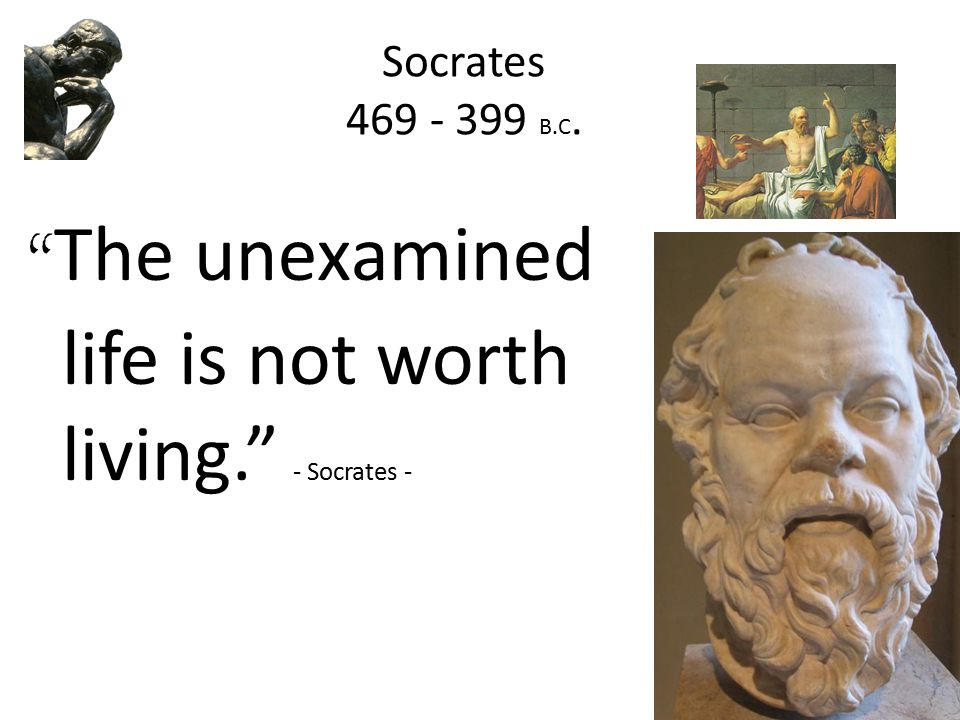 """unexamined life not worth living Socrates is correct when he says the """"the unexamined life is not worth living"""" in order to discuss why socrates is correct, i would like to discuss these various points which consist of: the significance as well as the underlying meaning of his quote """"the unexamined life is not worth living ."""