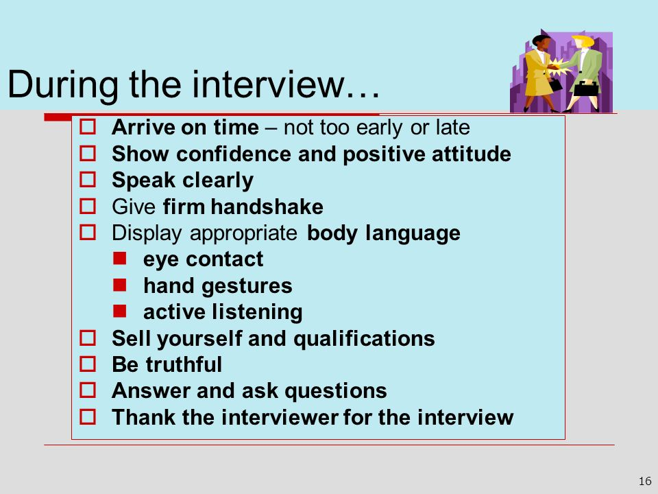 During the interview… Arrive on time – not too early or late