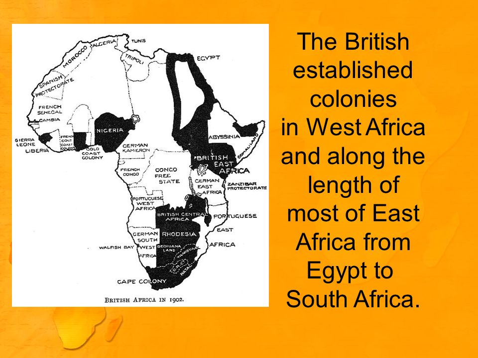 The British established. colonies. in West Africa. and along the. length of. most of East. Africa from.