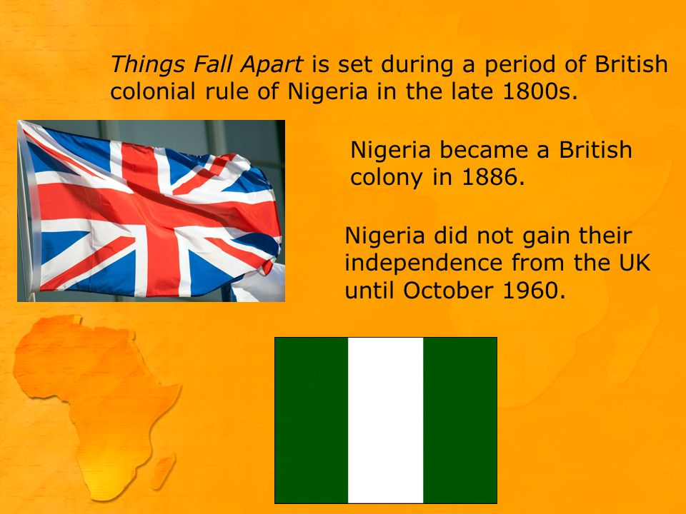 Things Fall Apart is set during a period of British colonial rule of Nigeria in the late 1800s.