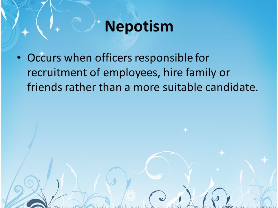 "nepotism family and employees From the italian word for nephew, ""nipote,"" nepotism is showing favor to family members in a work situation, family members may be hired, promoted, or otherwise unfairly favored over other candidates, simply because they're part of the family."