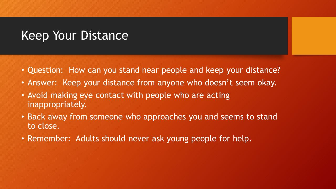 Keep Your Distance Question: How can you stand near people and keep your distance Answer: Keep your distance from anyone who doesn't seem okay.