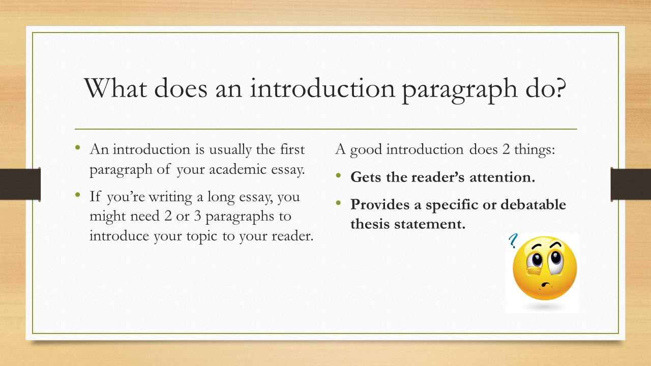 what do you need to include in an essay The introductory paragraph the paragraph that begins an essay causes students the most trouble, yet carries the most importance although its precise construction varies from genre to genre (and from essay to essay), good introductory paragraphs generally accomplish the same tasks and follow a few basic patterns.