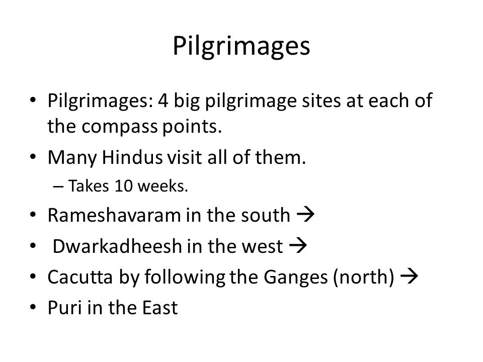 Pilgrimages Pilgrimages: 4 big pilgrimage sites at each of the compass points. Many Hindus visit all of them.