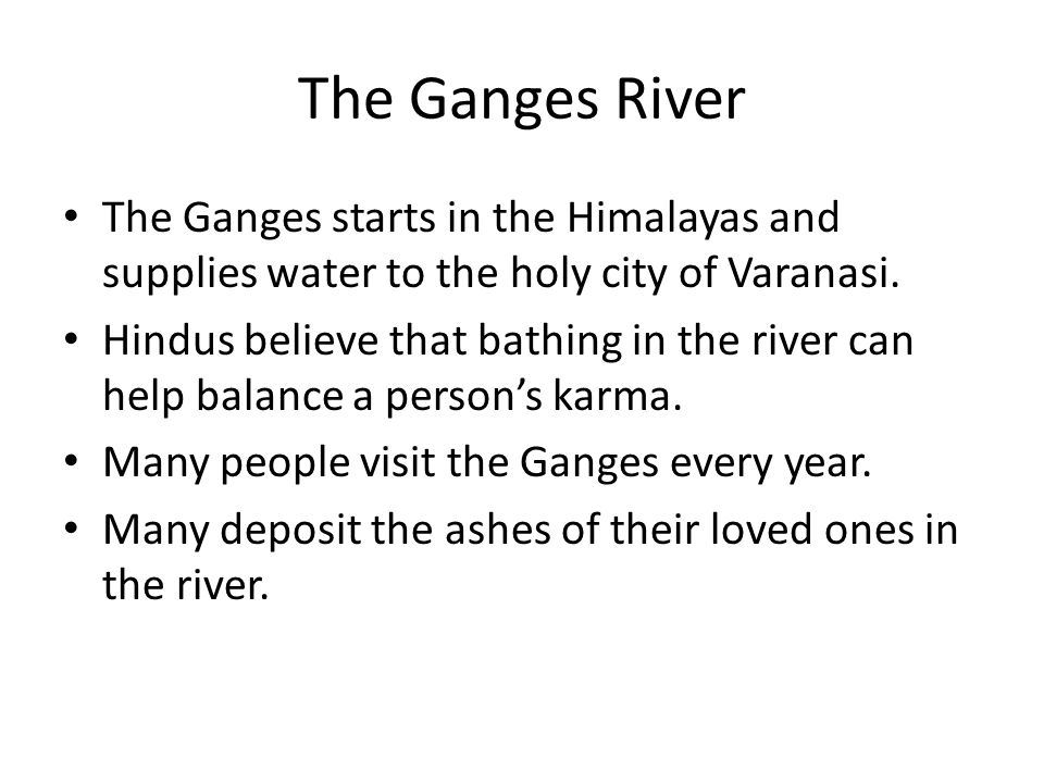 The Ganges River The Ganges starts in the Himalayas and supplies water to the holy city of Varanasi.