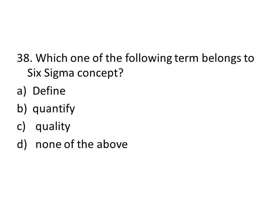 38. Which one of the following term belongs to Six Sigma concept