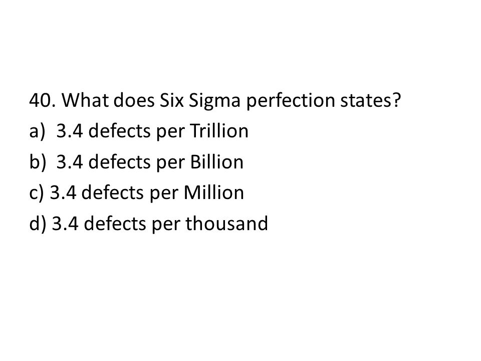 40. What does Six Sigma perfection states