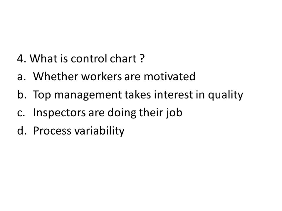 4. What is control chart Whether workers are motivated. Top management takes interest in quality.