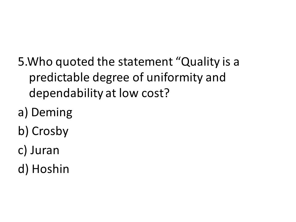 5.Who quoted the statement Quality is a predictable degree of uniformity and dependability at low cost.