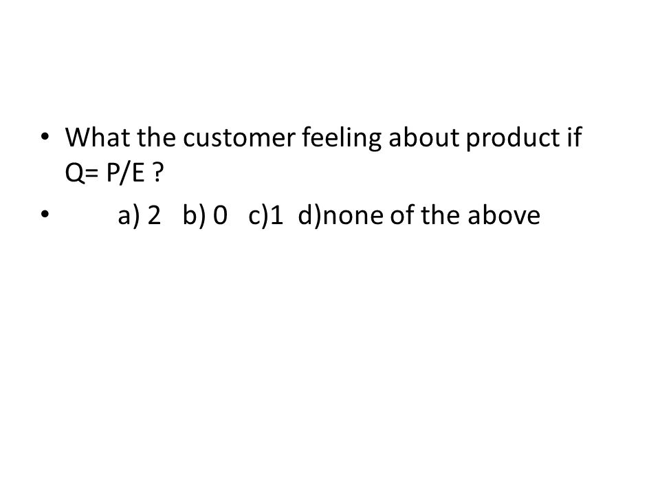 What the customer feeling about product if Q= P/E